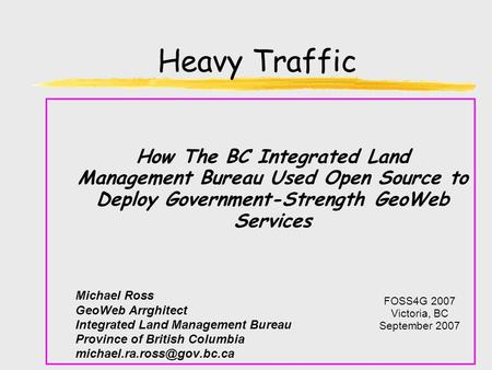 Heavy Traffic How The BC Integrated Land Management Bureau Used Open Source to Deploy Government-Strength GeoWeb Services Michael Ross GeoWeb Arrghitect.