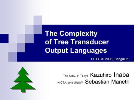 The Complexity of Tree Transducer Output Languages FSTTCS 2008, Bengaluru The Univ. of Tokyo Kazuhiro Inaba NICTA, and UNSW Sebastian Maneth.