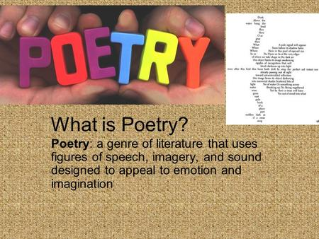 What is Poetry? Poetry: a genre of literature that uses figures of speech, imagery, and sound designed to appeal to emotion and imagination.