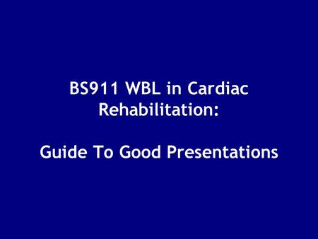 BS911 WBL in Cardiac Rehabilitation: Guide To Good Presentations.