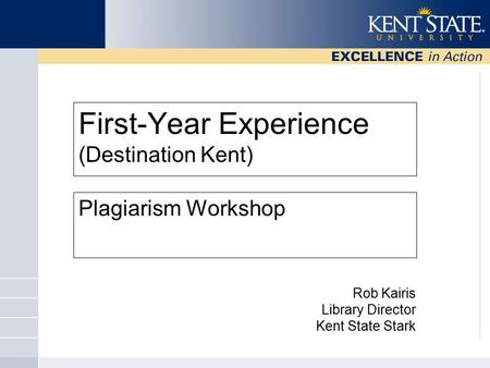 First-Year Experience (Destination Kent) Plagiarism Workshop Rob Kairis Library Director Kent State Stark.