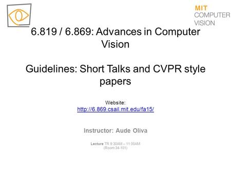 6.819 / 6.869: Advances in Computer Vision Guidelines: Short Talks and CVPR style papers Website: