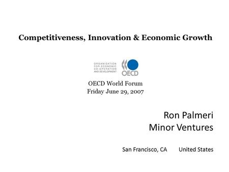 Ron Palmeri Minor Ventures San Francisco, CA United States Competitiveness, Innovation & Economic Growth OECD World Forum Friday June 29, 2007.