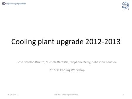 Cooling plant upgrade 2012-2013 Jose Botelho Direito, Michele Battistin, Stephane Berry, Sebastien Roussee 2 nd SPD Cooling Workshop 30/11/201112nd SPD.