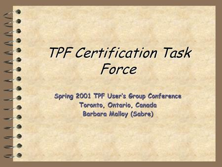 TPF Certification Task Force Spring 2001 TPF User's Group Conference Toronto, Ontario, Canada Barbara Malloy (Sabre)