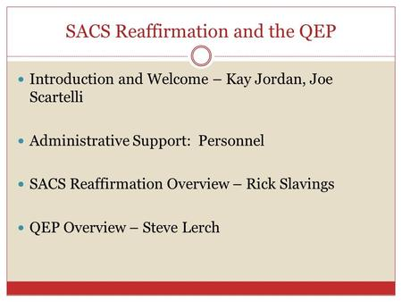 SACS Reaffirmation and the QEP Introduction and Welcome – Kay Jordan, Joe Scartelli Administrative Support: Personnel SACS Reaffirmation Overview – Rick.