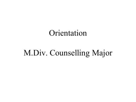 Orientation M.Div. Counselling Major. Faculty Advisors The Rev. Dr. Paul Scuse –(416) 226-6620 X 6785 –On campus Wednesdays and Thursdays.