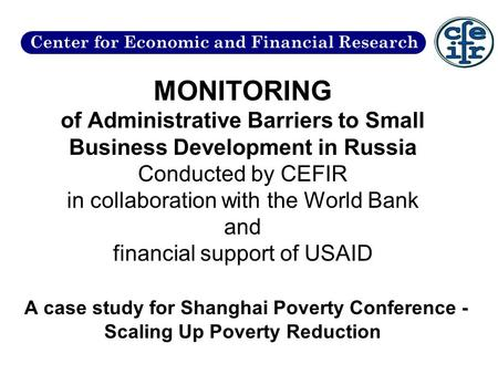 MONITORING of Administrative Barriers to Small Business Development in Russia Conducted by CEFIR in collaboration with the World Bank and financial support.