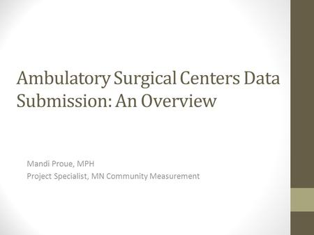 Ambulatory Surgical Centers Data Submission: An Overview Mandi Proue, MPH Project Specialist, MN Community Measurement.