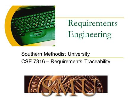Requirements Engineering Southern Methodist University CSE 7316 – Requirements Traceability.