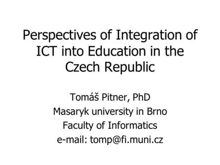 Perspectives of Integration of ICT into Education in the Czech Republic Tomáš Pitner, PhD Masaryk university in Brno Faculty of Informatics
