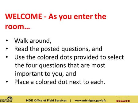 WELCOME - As you enter the room… Walk around, Read the posted questions, and Use the colored dots provided to select the four questions that are most important.