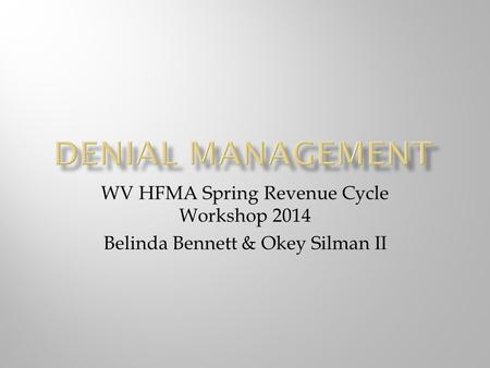 WV HFMA Spring Revenue Cycle Workshop 2014 Belinda Bennett & Okey Silman II.