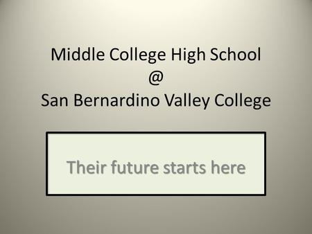 Middle College High San Bernardino Valley College Their future starts here.