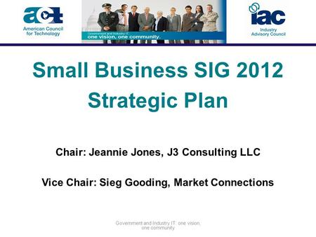 Government and Industry IT: one vision, one community Small Business SIG 2012 Strategic Plan Chair: Jeannie Jones, J3 Consulting LLC Vice Chair: Sieg Gooding,