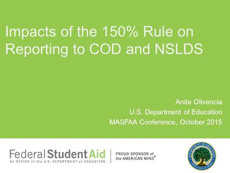 Anita Olivencia U.S. Department of Education MASFAA Conference, October 2015 Impacts of the 150% Rule on Reporting to COD and NSLDS.