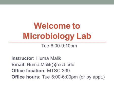 Welcome to Microbiology Lab Tue 6:00-9:10pm Instructor: Huma Malik   Office location: MTSC 339 Office hours: Tue 5:00-6:00pm (or.