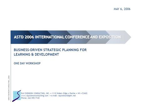 MAY 6, 2006 BUSINESS-<strong>DRIVEN</strong> STRATEGIC PLANNING FOR LEARNING & DEVELOPMENT ONE DAY WORKSHOP ©RAY SVENSON CONSULTING, 2006 ASTD 2006 INTERNATIONAL CONFERENCE.