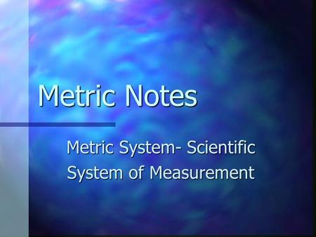 Metric Notes Metric System- Scientific System of Measurement.