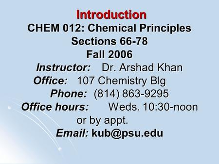 Introduction CHEM 012: Chemical Principles Sections 66-78 Fall 2006 Instructor:Dr. Arshad Khan Office:107 Chemistry Blg Phone:(814) 863-9295 Office hours:Weds.