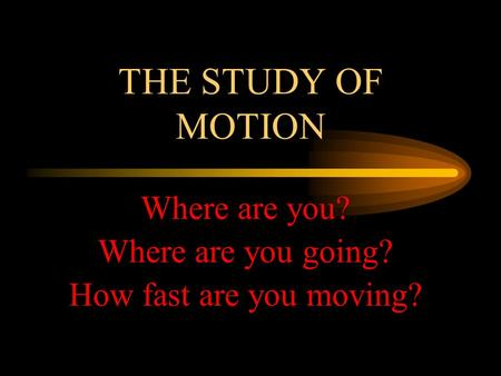 THE STUDY OF MOTION Where are you? Where are you going? How fast are you moving?