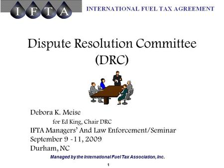 Managed by the International Fuel Tax Association, Inc. Dispute Resolution Committee (DRC) 1 Debora K. Meise for Ed King, Chair DRC IFTA Managers' And.