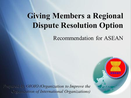 Giving Members a Regional Dispute Resolution Option Recommendation for ASEAN Prepared by OIOIO (Organization to Improve the Organization of International.