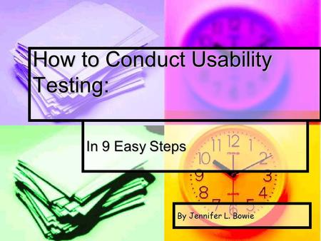 How to Conduct Usability Testing: In 9 Easy Steps By Jennifer L. Bowie.