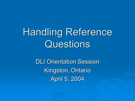 Handling Reference Questions DLI Orientation Session Kingston, Ontario April 5, 2004.