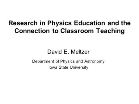 Research in Physics Education <strong>and</strong> the Connection to Classroom Teaching David E. Meltzer Department of Physics <strong>and</strong> Astronomy Iowa State University.