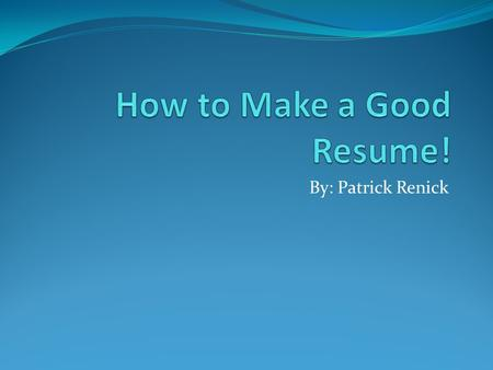 By: Patrick Renick. Why Make a Good Resume? More often than not, your resume is the first impression that you'll make on a potential employee. A Strong.