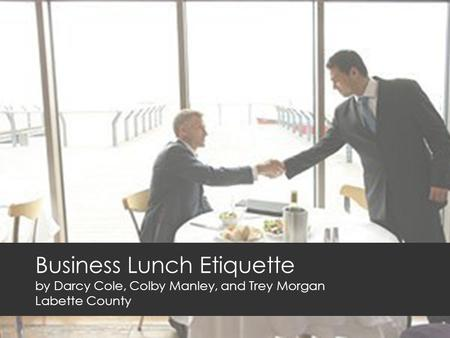 Business Lunch Etiquette by Darcy Cole, Colby Manley, and Trey Morgan Labette County.
