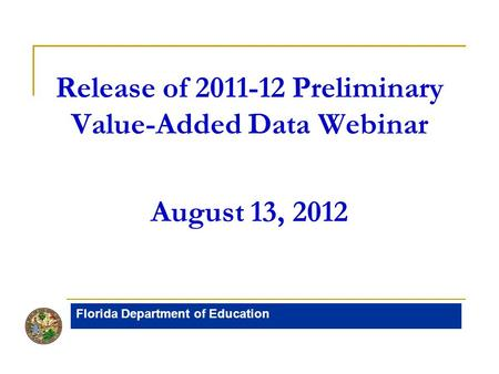 Release of 2011-12 Preliminary Value-Added Data Webinar August 13, 2012 Florida Department of Education.