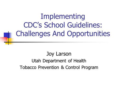 Implementing CDC's School Guidelines: Challenges And Opportunities Joy Larson Utah Department of Health Tobacco Prevention & Control Program.
