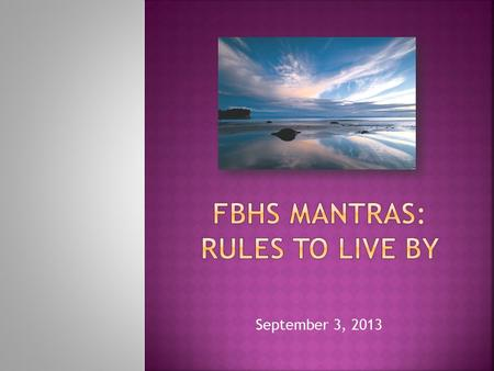 September 3, 2013.  Many students will say that FBHS has THOUSANDS of rules.  Truthfully, we have many rules; some of which we will discuss in detail.