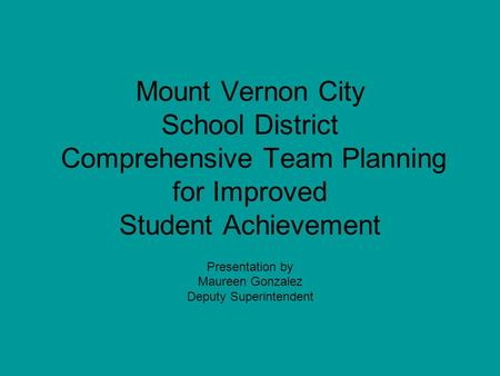 Mount Vernon City School District Comprehensive Team Planning for Improved Student Achievement Presentation by Maureen Gonzalez Deputy Superintendent.