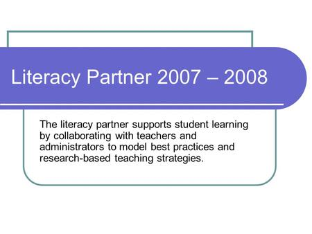 Literacy Partner 2007 – 2008 The literacy partner supports student learning by collaborating with teachers and administrators to model best practices and.