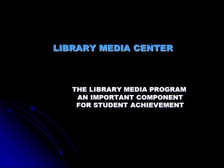 LIBRARY MEDIA CENTER THE LIBRARY MEDIA PROGRAM AN IMPORTANT COMPONENT AN IMPORTANT COMPONENT FOR STUDENT ACHIEVEMENT FOR STUDENT ACHIEVEMENT.