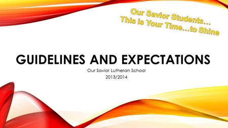 GUIDELINES AND EXPECTATIONS Our Savior Lutheran School 2013/2014.