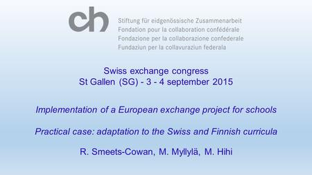 Swiss exchange congress St Gallen (SG) - 3 - 4 september 2015 Implementation of a European exchange project for schools Practical case: adaptation to the.