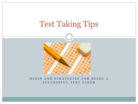 HINTS AND STRATEGIES FOR BEING A SUCCESSFUL TEST TAKER Test Taking Tips.