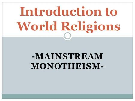 -MAINSTREAM MONOTHEISM- Introduction to World Religions.