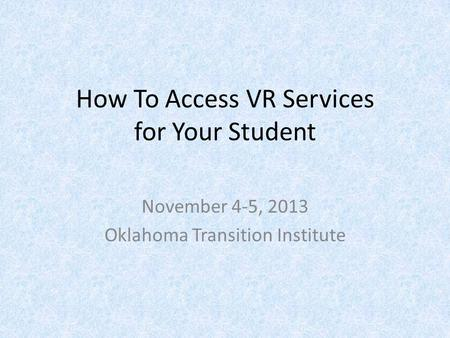 How To Access VR Services for Your Student November 4-5, 2013 Oklahoma Transition Institute.