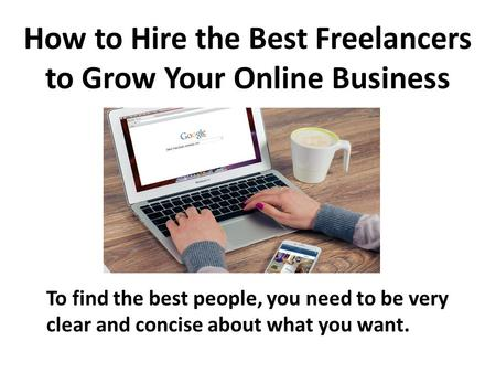 How to Hire the Best Freelancers to Grow Your Online Business To find the best people, you need to be very clear and concise about what you want.