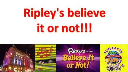 Ripley's believe it or not!!!. What is Ripley's? Ripley's Believe It or Not! Was founded by Robert Ripley, it is a book full of bizarre events and items.