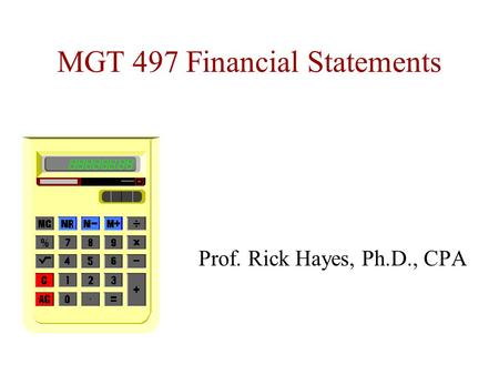 MGT 497 Financial Statements Prof. Rick Hayes, Ph.D., CPA.