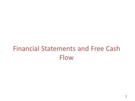 Financial Statements and Free Cash Flow 1. Cash is King! Investors care about cash flow. It is worth going to a lot of trouble to disentangle cash flow.