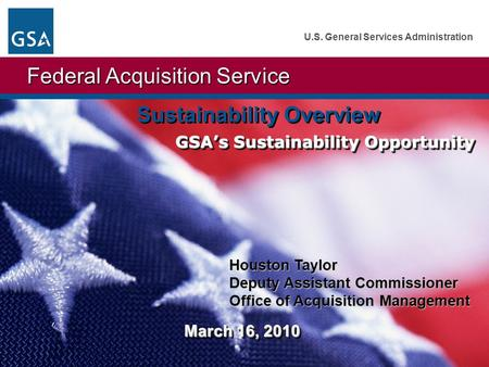 1 Federal Acquisition Service U.S. General Services Administration Sustainability Overview GSA's Sustainability Opportunity Houston Taylor Deputy Assistant.