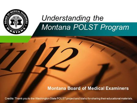 Company LOGO Understanding the Montana POLST Program Montana Board of Medical Examiners Credits: Thank you to the Washington State POLST project and Idaho.