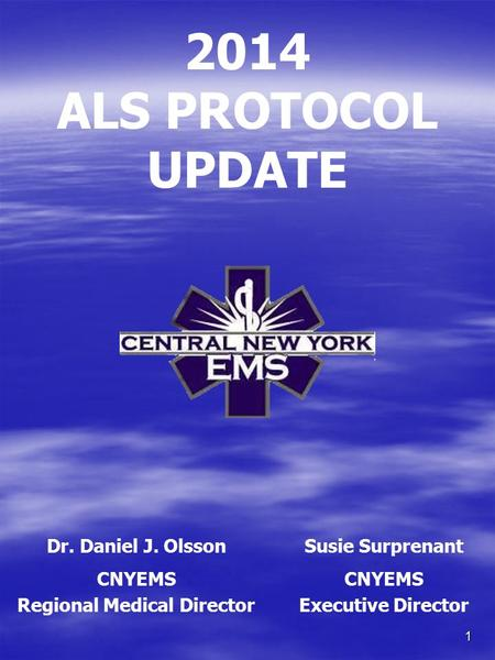 1 2014 ALS PROTOCOL UPDATE Dr. Daniel J. OlssonSusie Surprenant CNYEMS Regional Medical Director CNYEMS Executive Director.